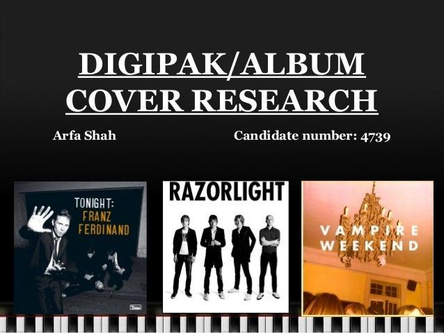 DIGIPAK/ALBUM COVER RESEARCH Arfa Shah Candidate number: 4739