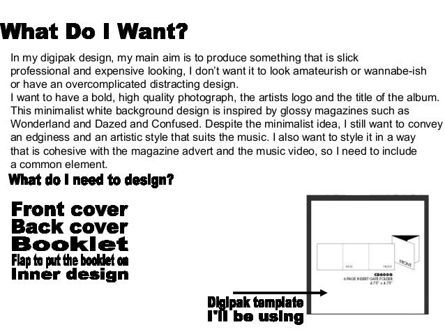 In my digipak design, my main aim is to produce something that is slick professional and expensive looking, I don't want i...