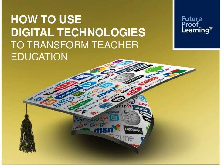 HOW TO USEDIGITAL TECHNOLOGIESTO TRANSFORM TEACHEREDUCATION