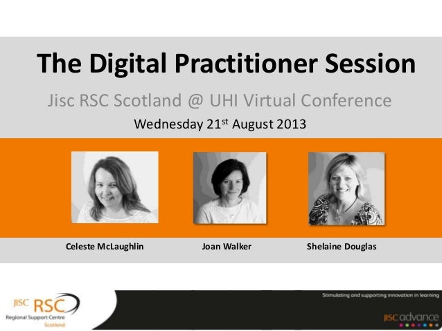 Jisc RSC Scotland @ UHI Virtual Conference Wednesday 21st August 2013 The Digital Practitioner Session Celeste McLaughlin ...