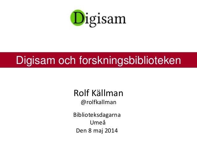 Rolf Källman @rolfkallman Biblioteksdagarna Umeå Den 8 maj 2014 Digisam och forskningsbiblioteken