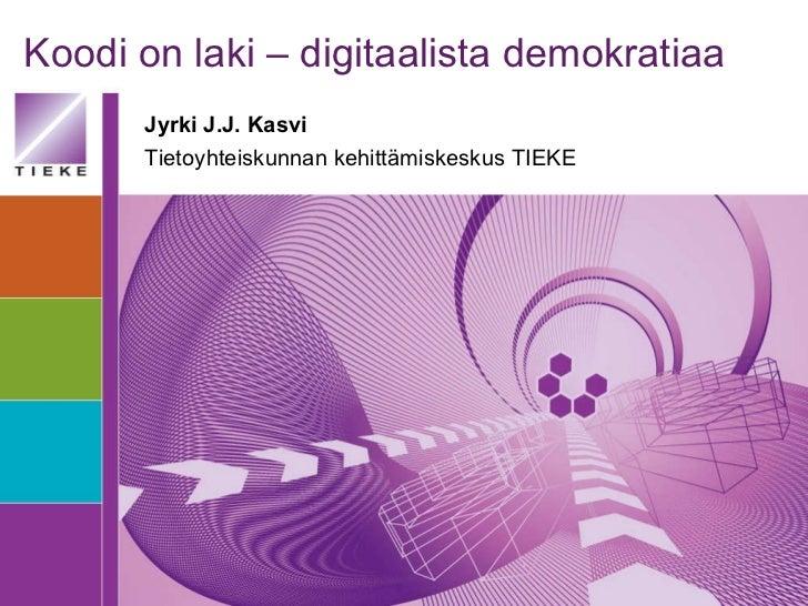 Koodi on laki – digitaalista demokratiaa Jyrki J.J. Kasvi Tietoyhteiskunnan kehittämiskeskus TIEKE