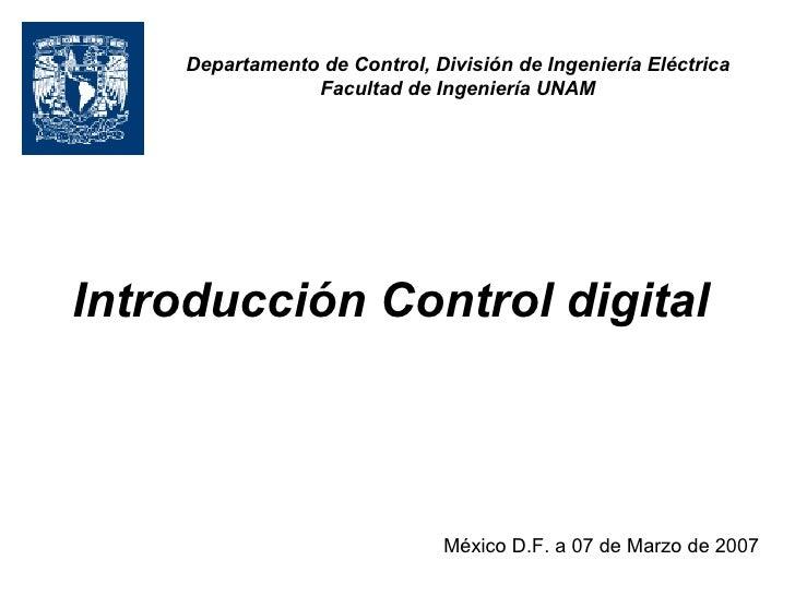 Introducción Control digital   México D.F. a 07 de Marzo de 2007 Departamento de Control, División de Ingeniería Eléctrica...