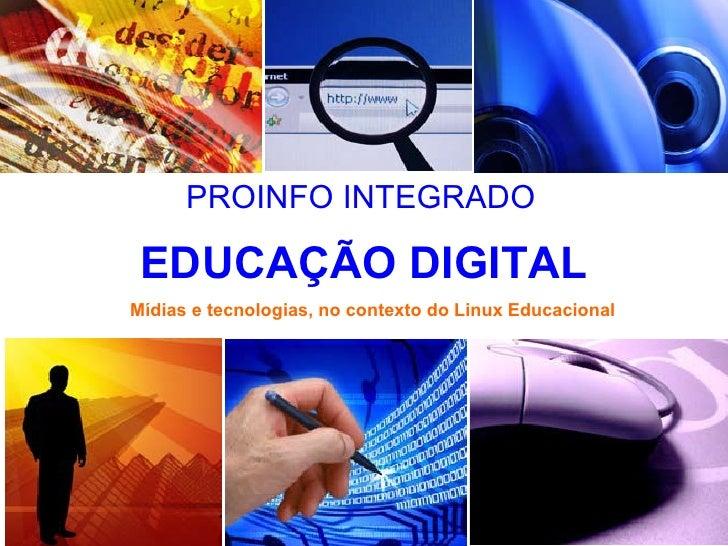 EDUCAÇÃO DIGITAL PROINFO INTEGRADO Mídias e tecnologias, no contexto do Linux Educacional