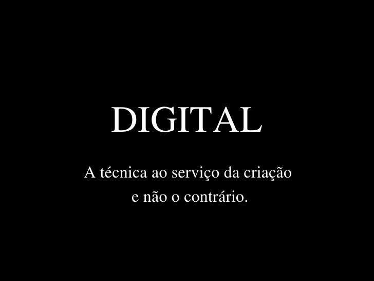 DIGITAL A técnica ao serviço da criação  e não o contrário.