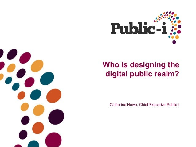 Who is designing thedigital public realm?Catherine Howe, Chief Executive Public-i