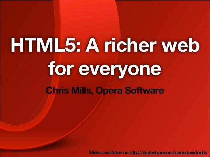 HTML5: A richer web   for everyone   Chris Mills, Opera Software            Slides available on http://slideshare.net/chri...