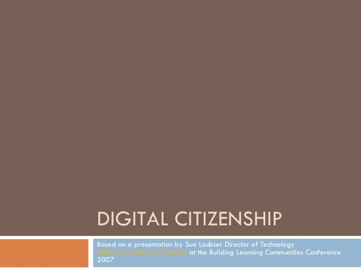 DIGITAL CITIZENSHIP Based on a presentation by Sue Loubser Director of Technology  Hebrew Academy of Atlanta  at the Build...