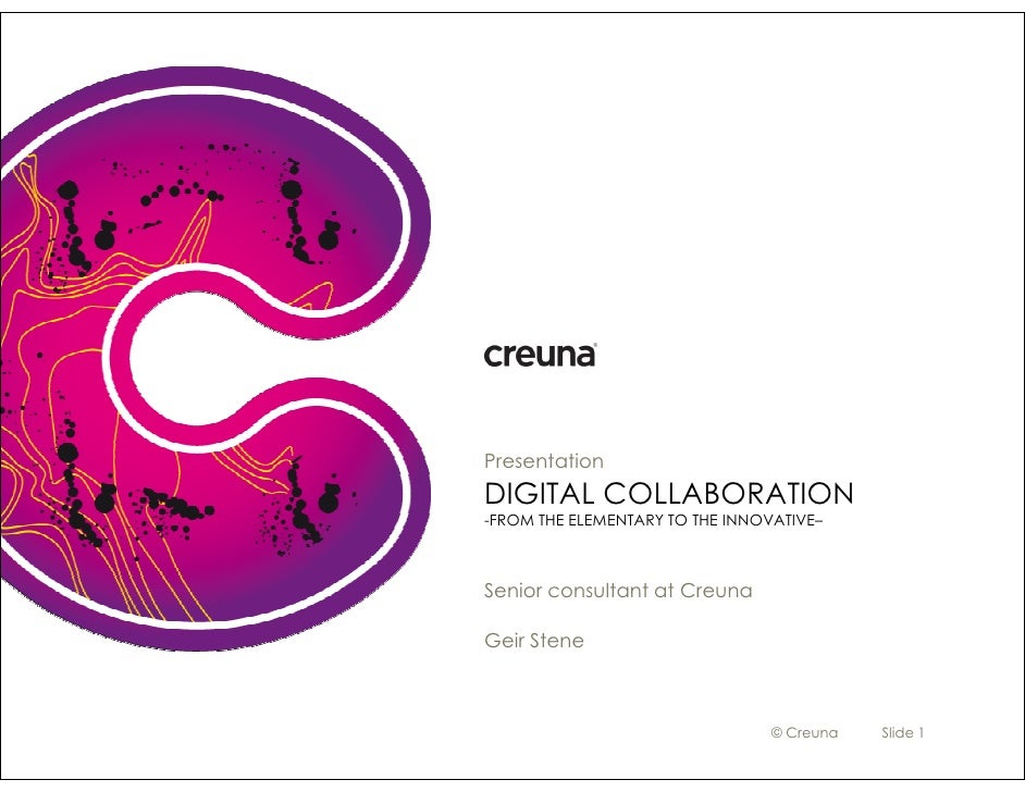 Presentation DIGITAL COLLABORATION -FROM THE ELEMENTARY TO THE INNOVATIVE–    Senior consultant at Creuna  Geir Stene     ...