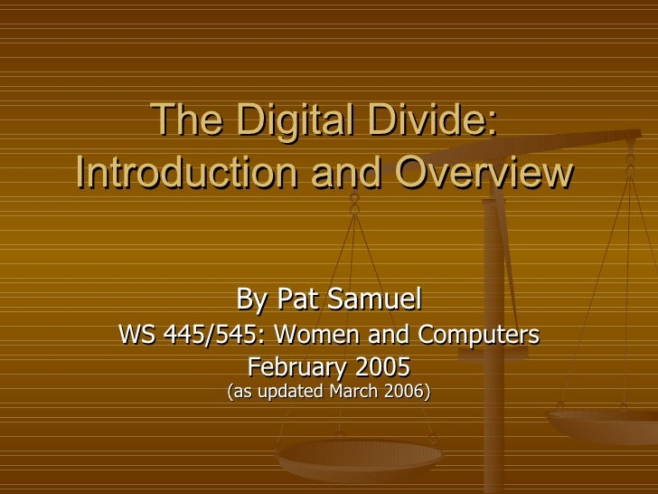The Digital Divide: Introduction and Overview By Pat Samuel WS 445/545: Women and Computers February 2005 (as updated Marc...