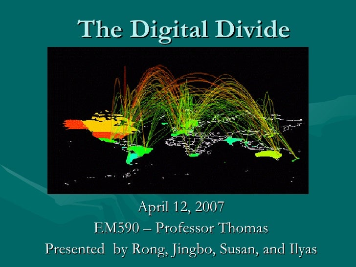 The Digital Divide April 12, 2007 EM590 – Professor Thomas Presented  by Rong, Jingbo, Susan, and Ilyas