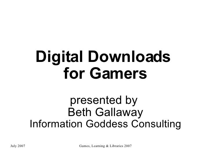 Digital Downloads  for Gamers presented by  Beth Gallaway Information Goddess Consulting