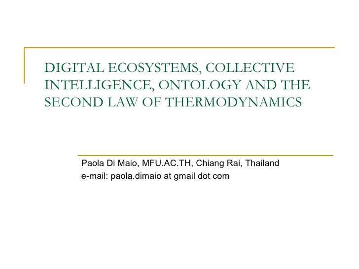 DIGITAL ECOSYSTEMS, COLLECTIVE INTELLIGENCE, ONTOLOGY AND THE SECOND LAW OF THERMODYNAMICS Paola Di Maio, MFU . AC . TH, C...