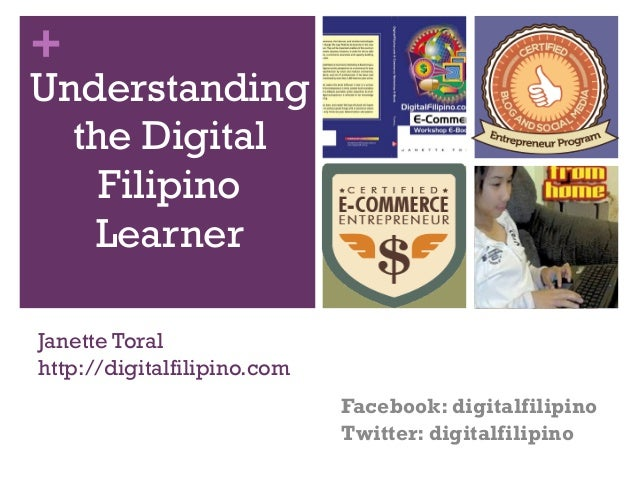 +  Understanding the Digital Filipino Learner Janette Toral http://digitalfilipino.com Facebook: digitalfilipino Twitter: ...