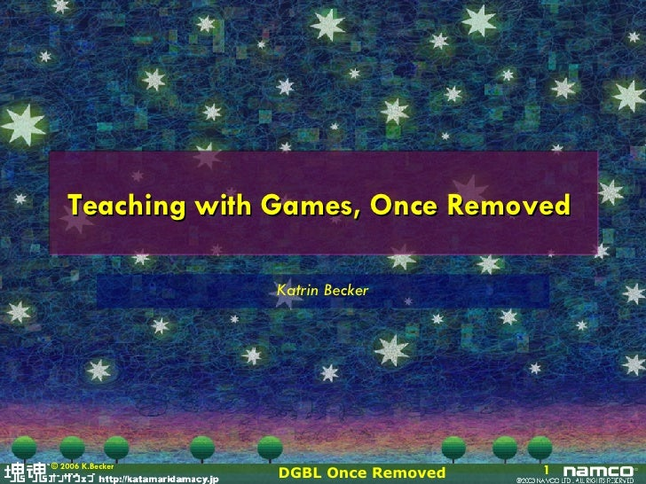 Teaching with Games, Once Removed  Katrin Becker