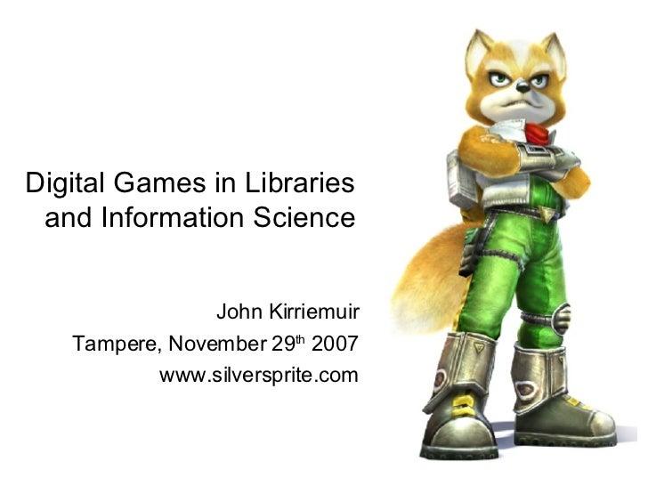 Digital Games in Libraries and Information Science <ul><li>John Kirriemuir </li></ul><ul><li>Tampere, November 29 th  2007...