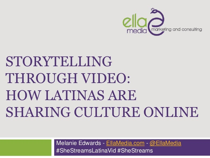 STORYTELLINGTHROUGH VIDEO:HOW LATINAS ARESHARING CULTURE ONLINE     Melanie Edwards - EllaMedia.com - @EllaMedia     #SheS...