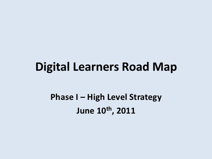 Digital Learners Road Map<br />Phase I – High Level Strategy<br />June 10th, 2011 <br />