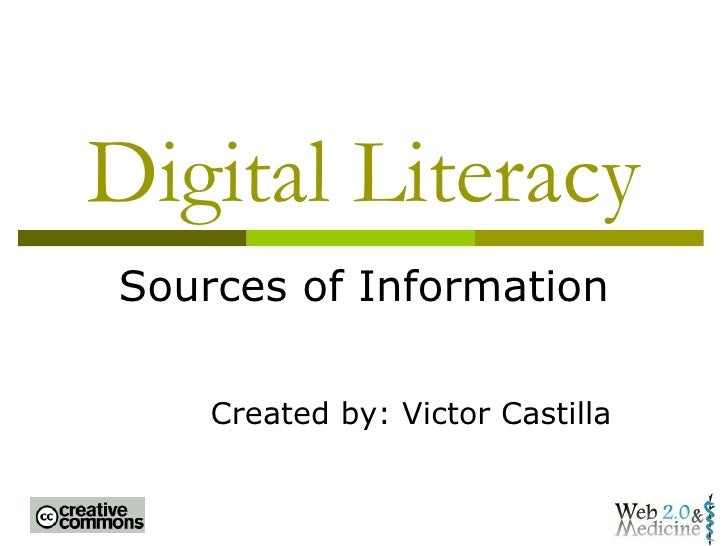 Digital Literacy Sources of Information Created by: Victor Castilla