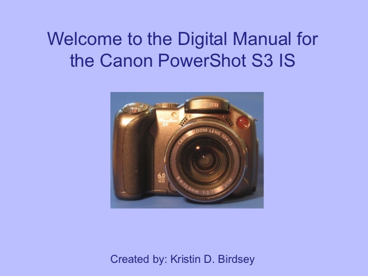 Welcome to the Digital Manual for the Canon PowerShot S3 IS Created by: Kristin D. Birdsey