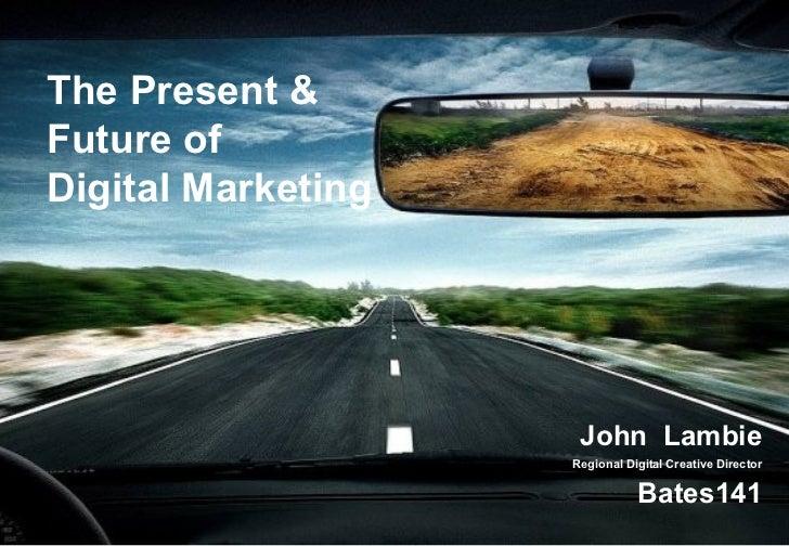 The Present & Future of  Digital Marketing John  Lambie Regional Digital Creative Director Bates141