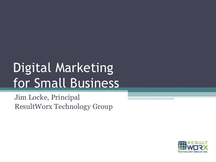 Digital Marketing for Small Business Jim Locke, Principal ResultWorx Technology Group