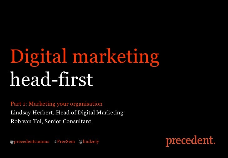Digital marketinghead-firstPart 1: Marketing your organisationLindsay Herbert, Head of Digital MarketingRob van Tol, Senio...