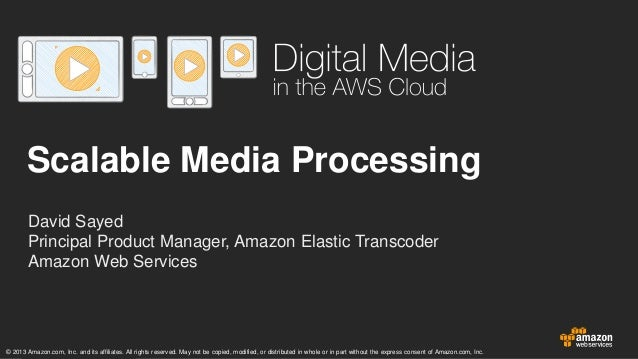 Scalable Media Processing David Sayed Principal Product Manager, Amazon Elastic Transcoder Amazon Web Services  © 2013 Ama...