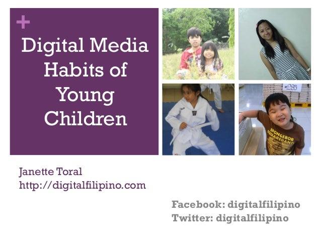 +  Digital Media Habits of Young Children  Janette Toral http://digitalfilipino.com Facebook: digitalfilipino Twitter: dig...