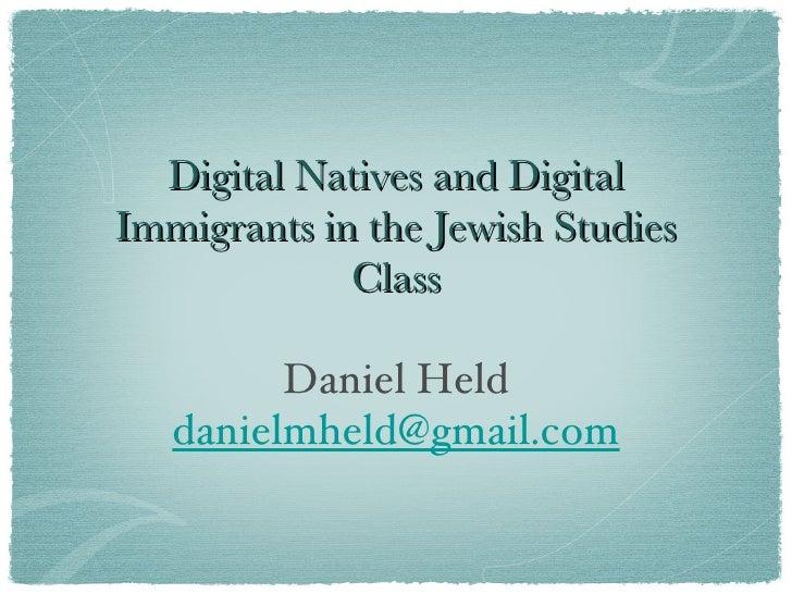 Digital Natives and Digital Immigrants in the Jewish Studies Class <ul><li>Daniel Held </li></ul><ul><li>[email_address] <...