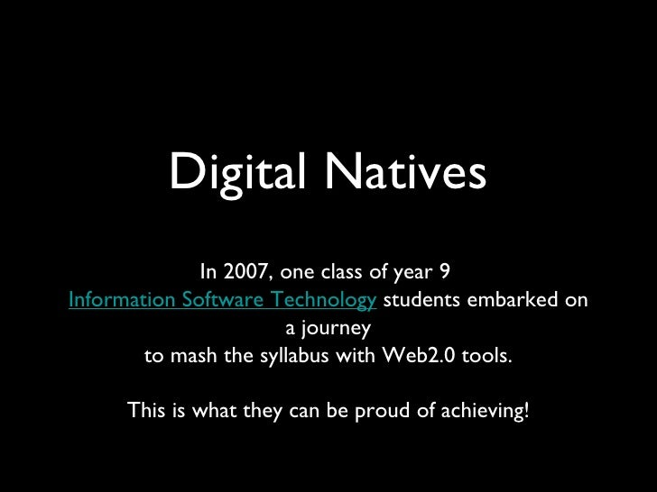 Digital Natives <ul><li>In 2007, one class of year 9  Information Software Technology  students embarked on a journey to m...