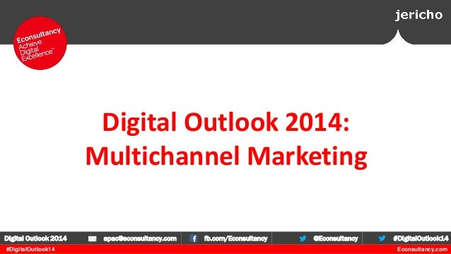 Digital Outlook 2014: Multichannel Marketing Digital Outlook 2014 #DigitalOutlook14  apac@econsultancy.com  fb.com/Econsul...