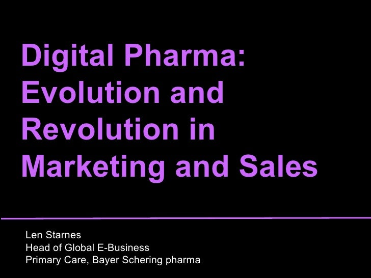 Digital Pharma:  Evolution and Revolution in Marketing and Sales Len Starnes Head of Global E-Business  Primary Care, Baye...
