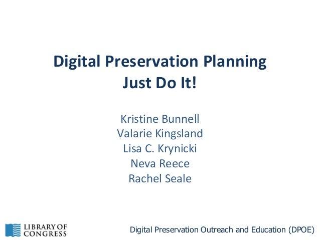 Digital Preservation Planning Just Do It! Kristine Bunnell Valarie Kingsland Lisa C. Krynicki Neva Reece Rachel Seale  Dig...