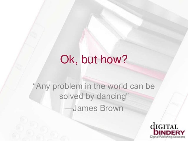 Ok, but how?―Any problem in the world can besolved by dancing‖—James Brown