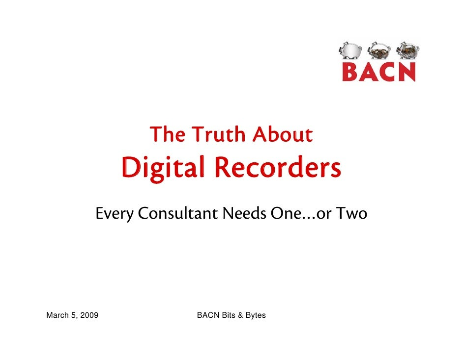 The Truth About                 Digital Recorders             Every Consultant Needs One…or Two     March 5, 2009         ...