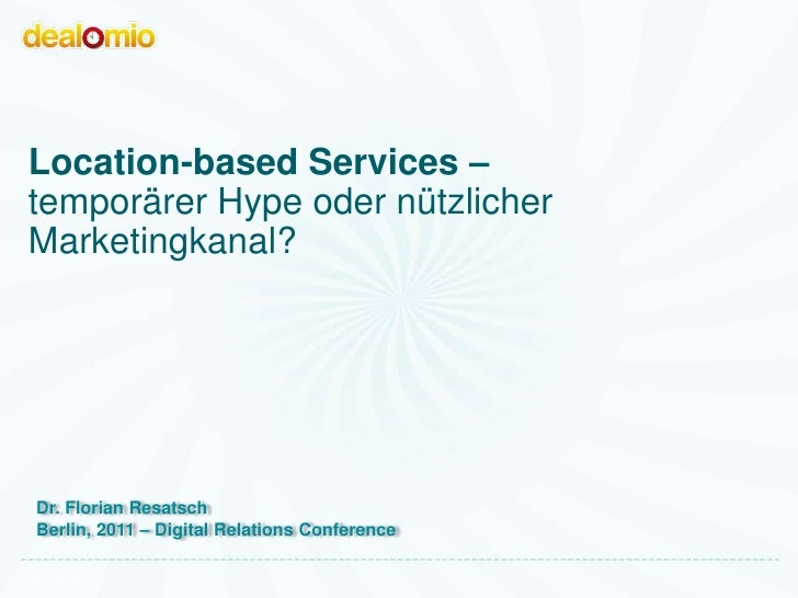 Location-based Services –temporärer Hype oder nützlicherMarketingkanal?Dr. Florian ResatschBerlin, 2011 – Digital Relation...