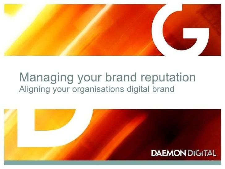 Managing your brand reputation Aligning your organisations digital brand