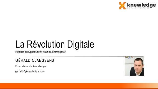 GÉRALD CLAESSENS Fondateur de knewledge gerald@knewledge.com La Révolution Digitale Risques ou Opportunités pour les Entre...