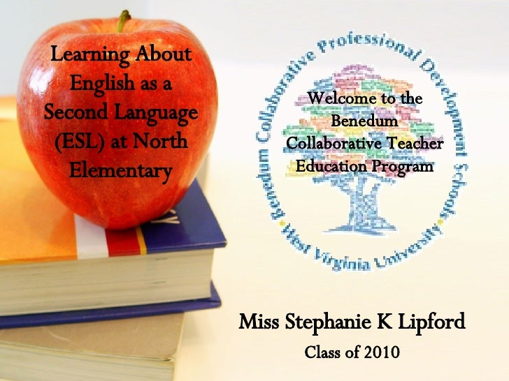 Learning About English as a Second Language (ESL) at North Elementary Miss Stephanie K Lipford Class of 2010 Welcome to th...