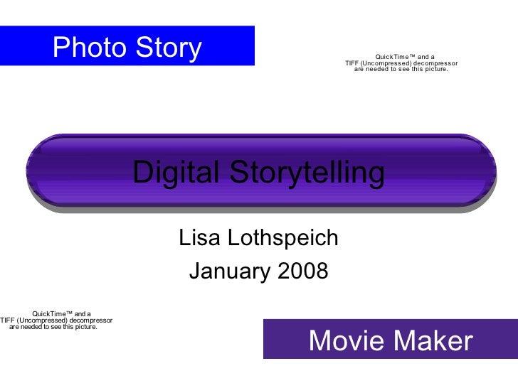 Digital Storytelling Lisa Lothspeich January 2008 Photo Story Movie Maker