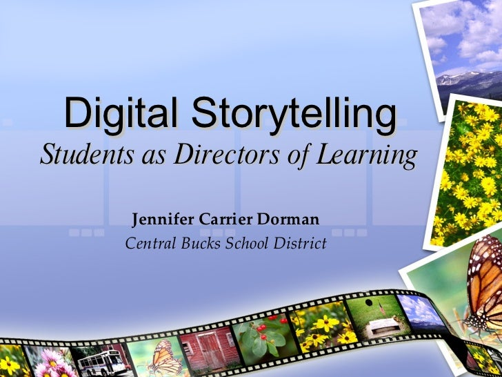 Digital Storytelling Students as Directors of Learning Jennifer Carrier Dorman Central Bucks School District