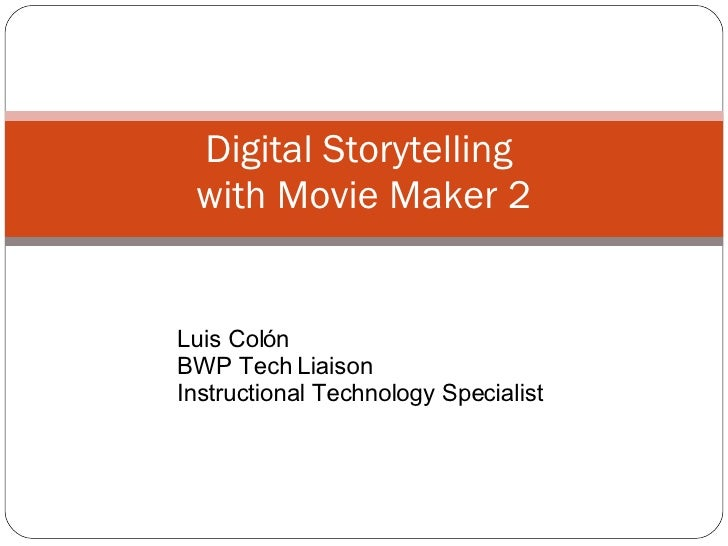 Digital Storytelling  with Movie Maker 2 Luis Col ón BWP Tech Liaison Instructional Technology Specialist