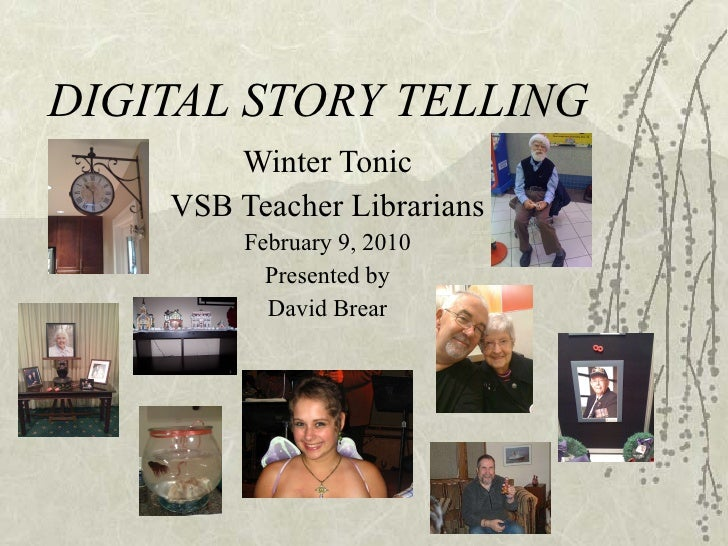 DIGITAL STORY TELLING Winter Tonic VSB Teacher Librarians February 9, 2010 Presented by David Brear