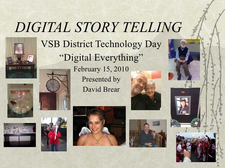 "DIGITAL STORY TELLING VSB District Technology Day "" Digital Everything"" February 15, 2010 Presented by David Brear"