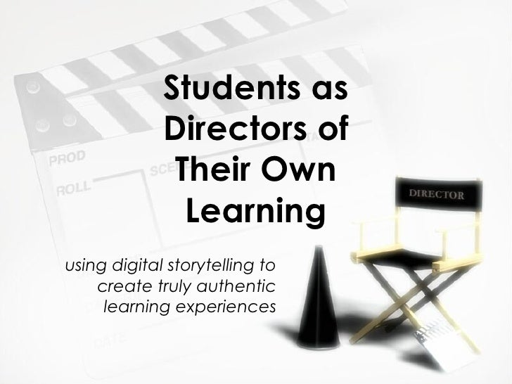 Students as Directors of Their Own Learning using digital storytelling to create truly authentic learning experiences