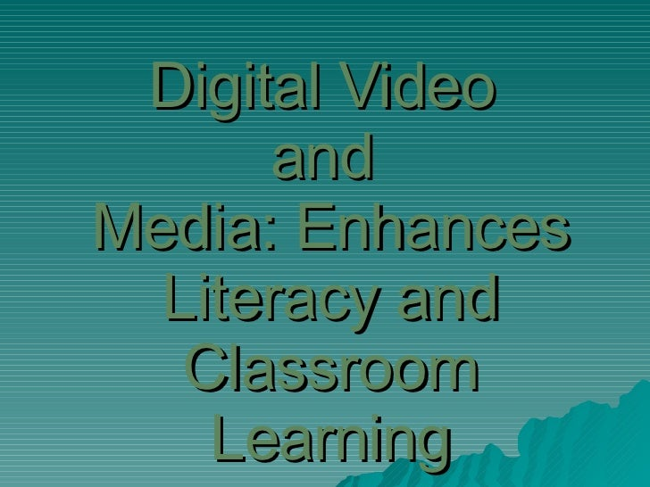 Digital Video  and  Media: Enhances Literacy and Classroom Learning