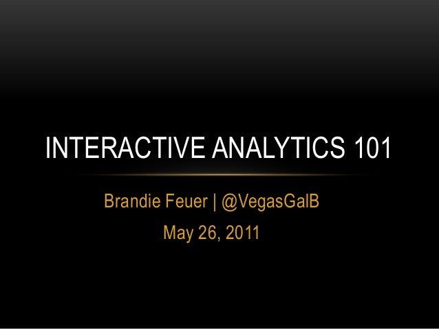 Brandie Feuer | @VegasGalB May 26, 2011 INTERACTIVE ANALYTICS 101