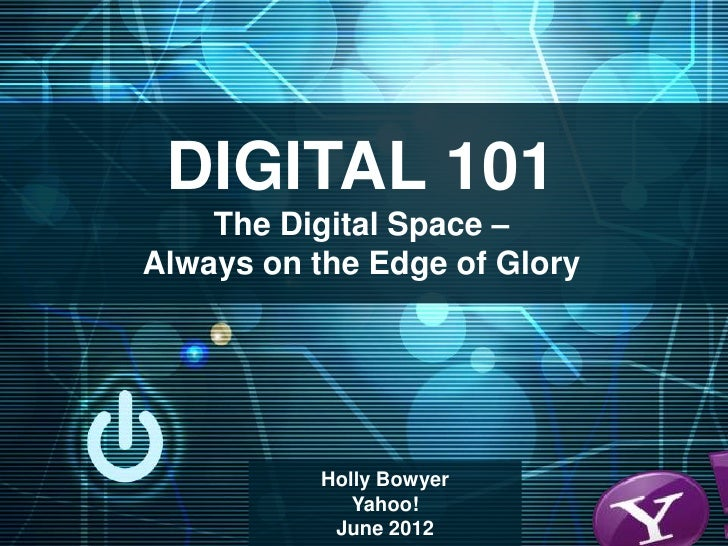 DIGITAL 101    The Digital Space –Always on the Edge of Glory           Holly Bowyer              Yahoo!            June 2...
