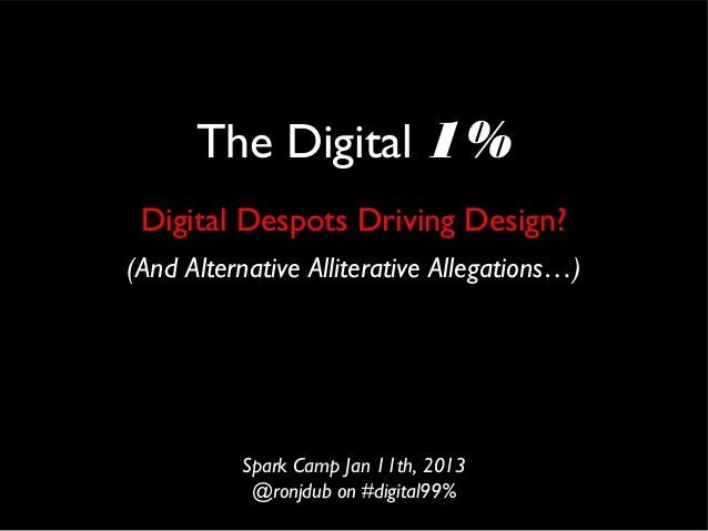 The Digital 1% Digital Despots Driving Design?(And Alternative Alliterative Allegations…)          Spark Camp Jan 11th, 20...